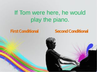 If Tom were here, he would play the piano. First Conditional Second Conditio