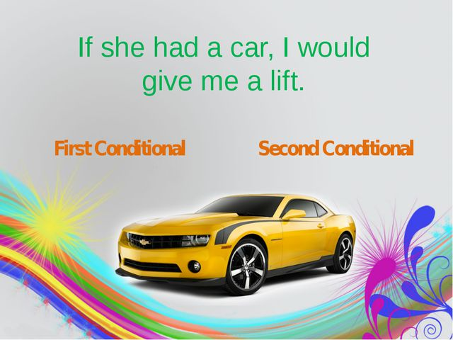 If she had a car, I would give me a lift. First Conditional Second Conditional