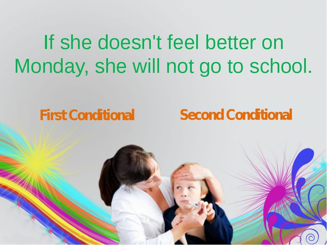 If she doesn't feel better on Monday, she will not go to school. First Condi...
