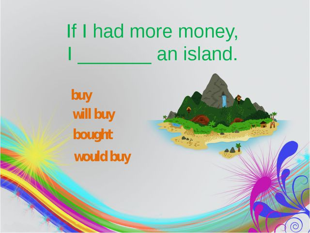 If I had more money, I_______an island. buy will buy would buy bought