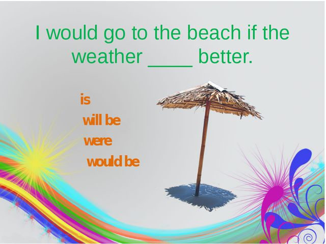 I would go to the beach if the weather____better. is will be would be were