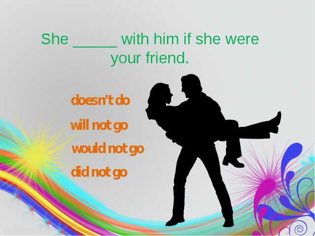 She_____with him if she were your friend. would not go did not go doesn't...