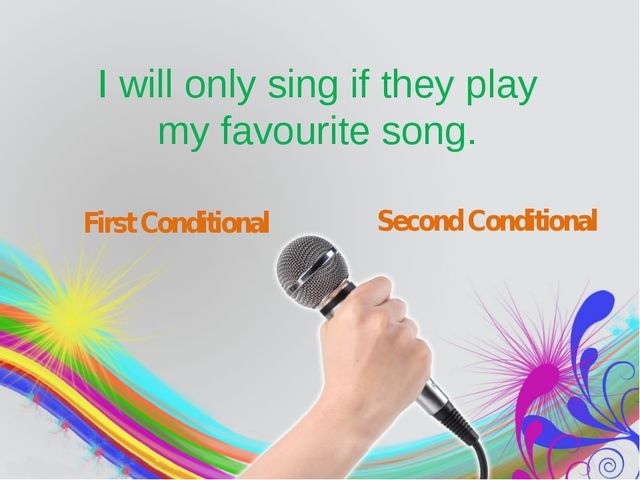I will only sing if they play my favourite song. First Conditional Second Co...