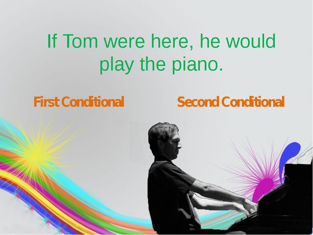 If Tom were here, he would play the piano. First Conditional Second Conditio...