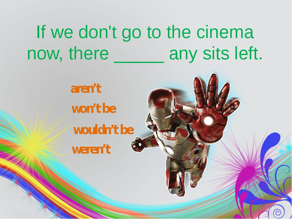 If we don't go to the cinema now, there_____any sits left. aren't won't be...