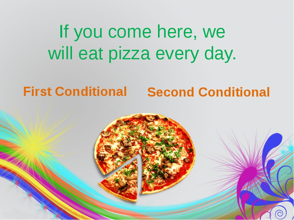 If you come here, we will eat pizza every day. First Conditional Second Cond...