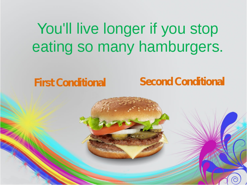 You'll live longer if you stop eating so many hamburgers. First Conditional...