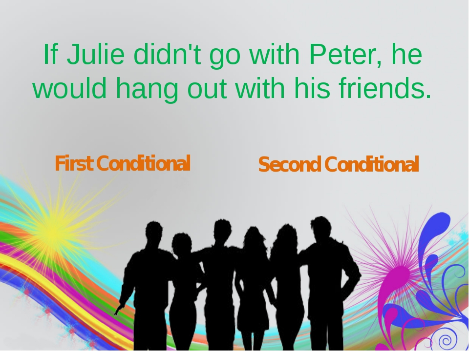 If Julie didn't go with Peter, he would hang out with his friends. First Con...