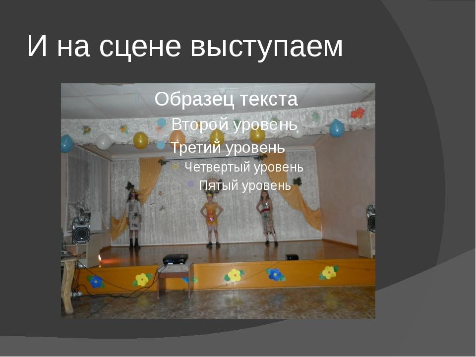 И на сцене выступаем