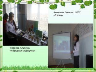 Ахматова Фатима НОУ «Сигма» Тюбеева Альбина «Народная медицина»