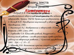 Литература 1. Андреев В.И. Диалектика воспитания и самовоспитания творческой