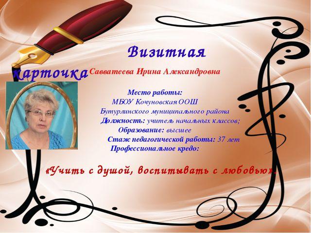 Визитная карточка Савватеева Ирина Александровна Место работы: МБОУ Кочуновс...