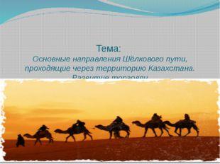 Тема: Основные направления Шёлкового пути, проходящие через территорию Казахс