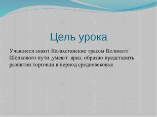 Цель урока Учащиеся знают Казахстанские трассы Великого Шёлкового пути ,умеют