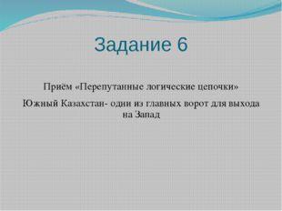 Задание 6 Приём «Перепутанные логические цепочки» Южный Казахстан- одни из гл