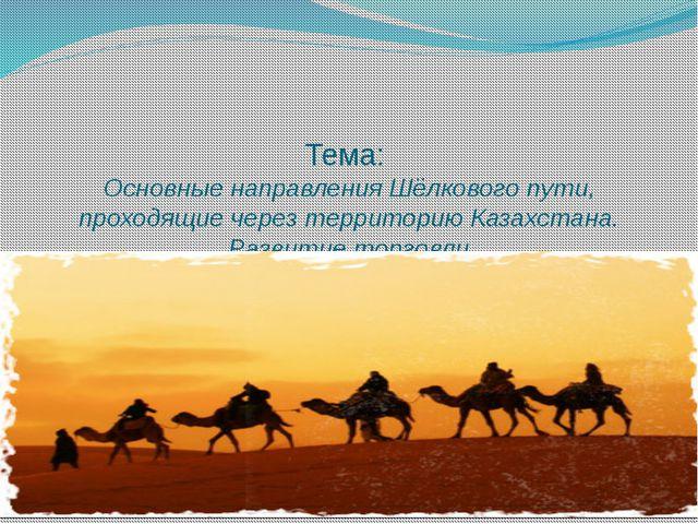 Тема: Основные направления Шёлкового пути, проходящие через территорию Казахс...