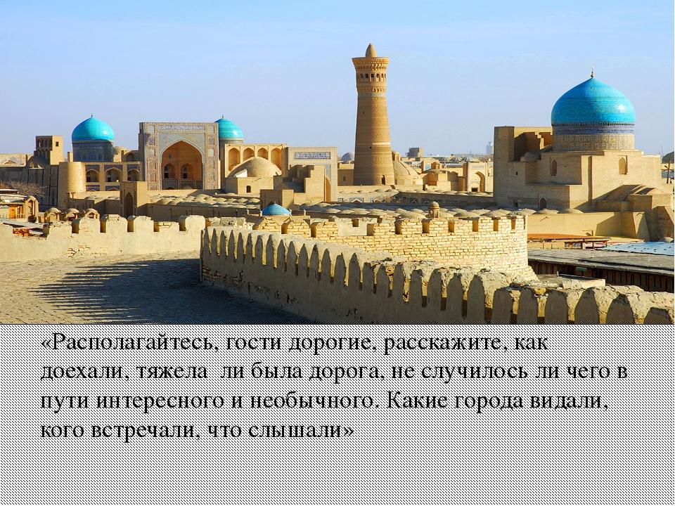«Располагайтесь, гости дорогие, расскажите, как доехали, тяжела ли была доро...