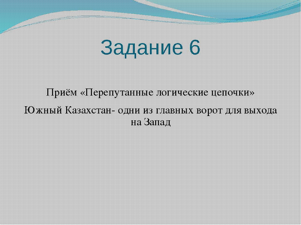Задание 6 Приём «Перепутанные логические цепочки» Южный Казахстан- одни из гл...