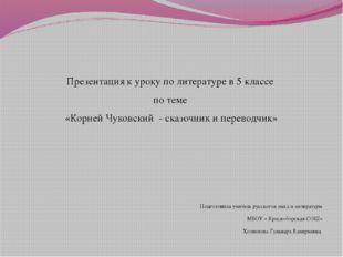 Презентация к уроку по литературе в 5 классе по теме «Корней Чуковский - сказ