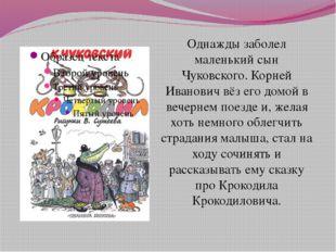 Однажды заболел маленький сын Чуковского. Корней Иванович вёз его домой в веч