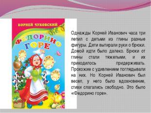 - Однажды Корней Иванович часа три лепил с детьми из глины разные фигуры. Дет