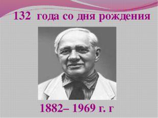 1882– 1969 г. г 132 года со дня рождения