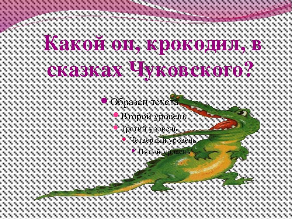 Какой он, крокодил, в сказках Чуковского?