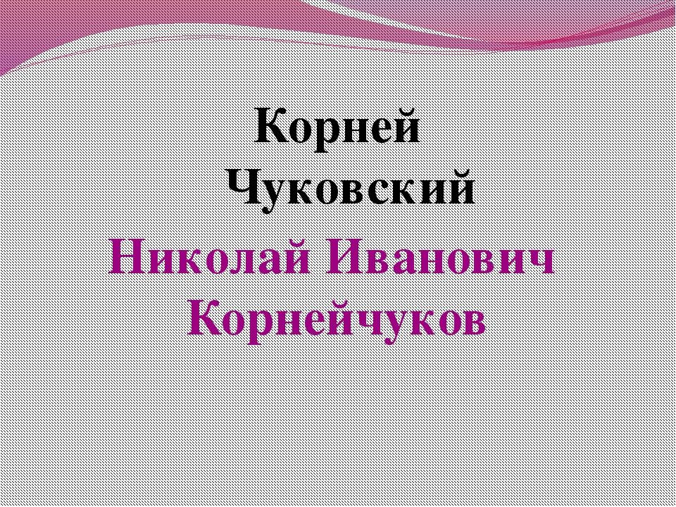 Корней Чуковский Николай Иванович Корнейчуков