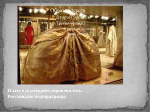 Платье ,в котором короновались Российские императрицы