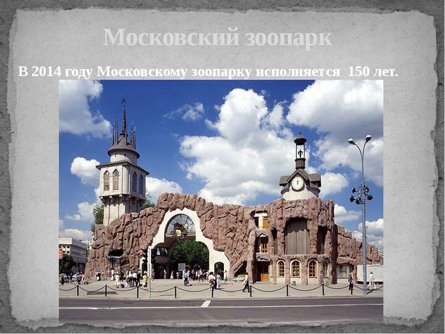 Московский зоопарк В 2014 году Московскому зоопарку исполняется 150 лет.