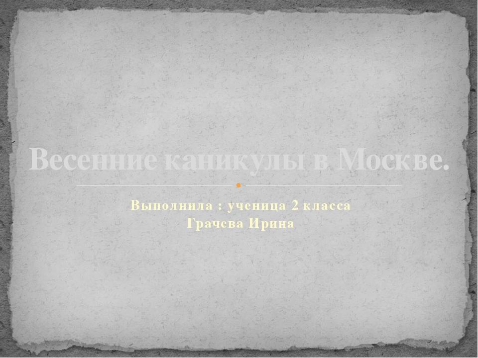 Выполнила : ученица 2 класса Грачева Ирина Весенние каникулы в Москве.