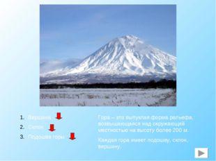 Вершина Склон Подошва горы Гора – это выпуклая форма рельефа, возвышающаяся н