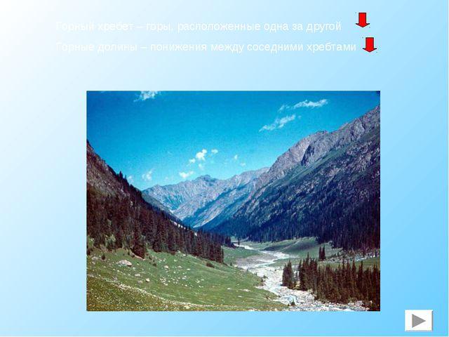 Горный хребет – горы, расположенные одна за другой Горные долины – понижения...