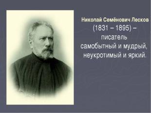 Николай Семёнович Лесков (1831 – 1895) – писатель самобытный и мудрый, неукро