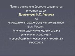 Память о писателе бережно сохраняется в уютных залах Дома-музея Н.С. Лескова