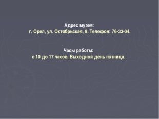 Адрес музея: г. Орел, ул. Октябрьская, 9. Телефон: 76-33-04. Часы работы: с 1
