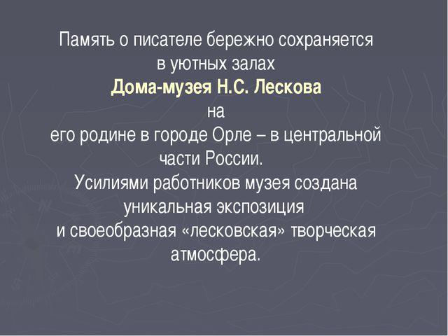 Память о писателе бережно сохраняется в уютных залах Дома-музея Н.С. Лескова...