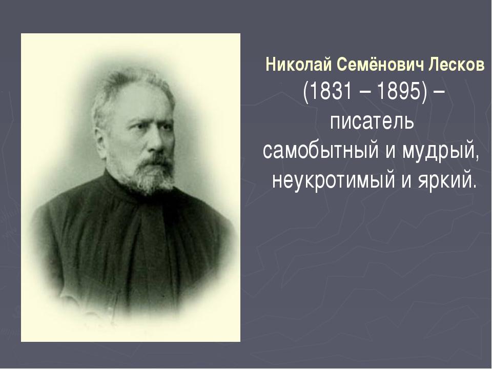 Николай Семёнович Лесков (1831 – 1895) – писатель самобытный и мудрый, неукро...