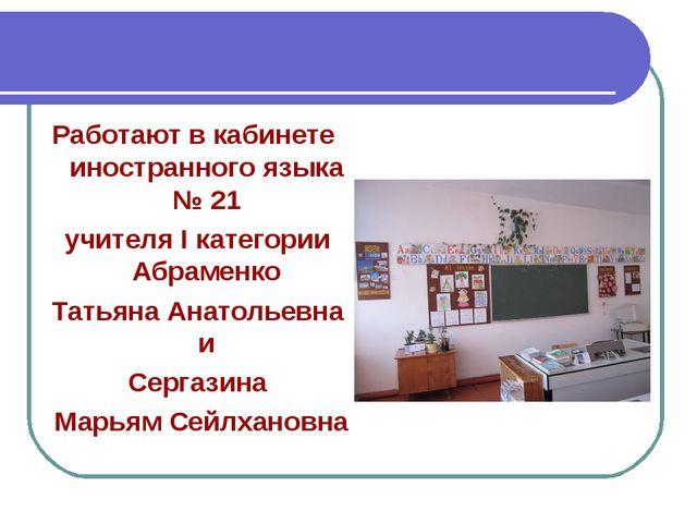 Работают в кабинете иностранного языка № 21 учителя I категории Абраменко Тат...