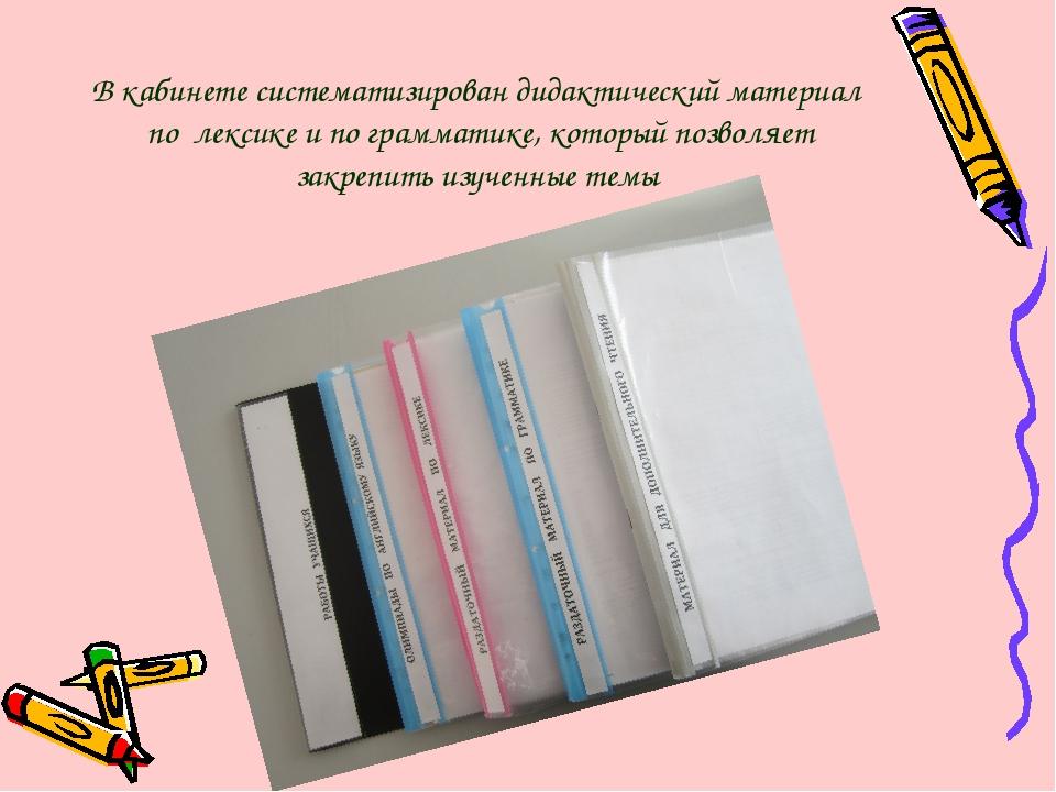 В кабинете систематизирован дидактический материал по лексике и по грамматике...