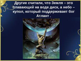 Другие считали, что Земля – это плавающий на воде диск, а небо – купол, котор