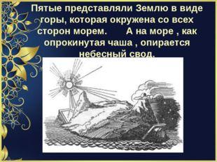 Пятые представляли Землю в виде горы, которая окружена со всех сторон морем.
