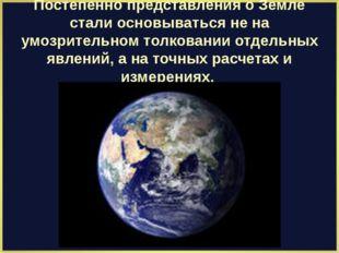 Постепенно представления о Земле стали основываться не на умозрительном толко