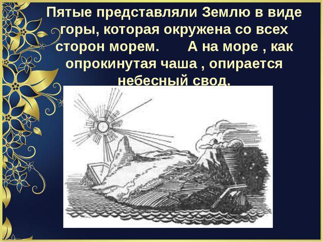 Пятые представляли Землю в виде горы, которая окружена со всех сторон морем....