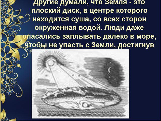 Другие думали, что Земля - это плоский диск, в центре которого находится суша...
