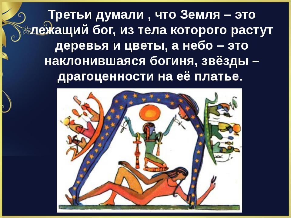 Третьи думали , что Земля – это лежащий бог, из тела которого растут деревья...