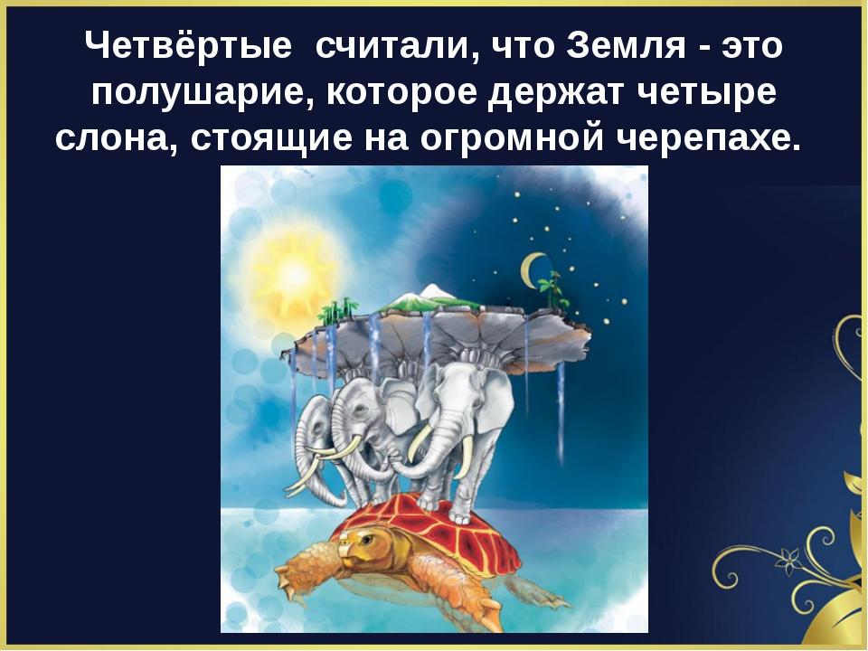 Четвёртые считали, что Земля - это полушарие, которое держат четыре слона, ст...