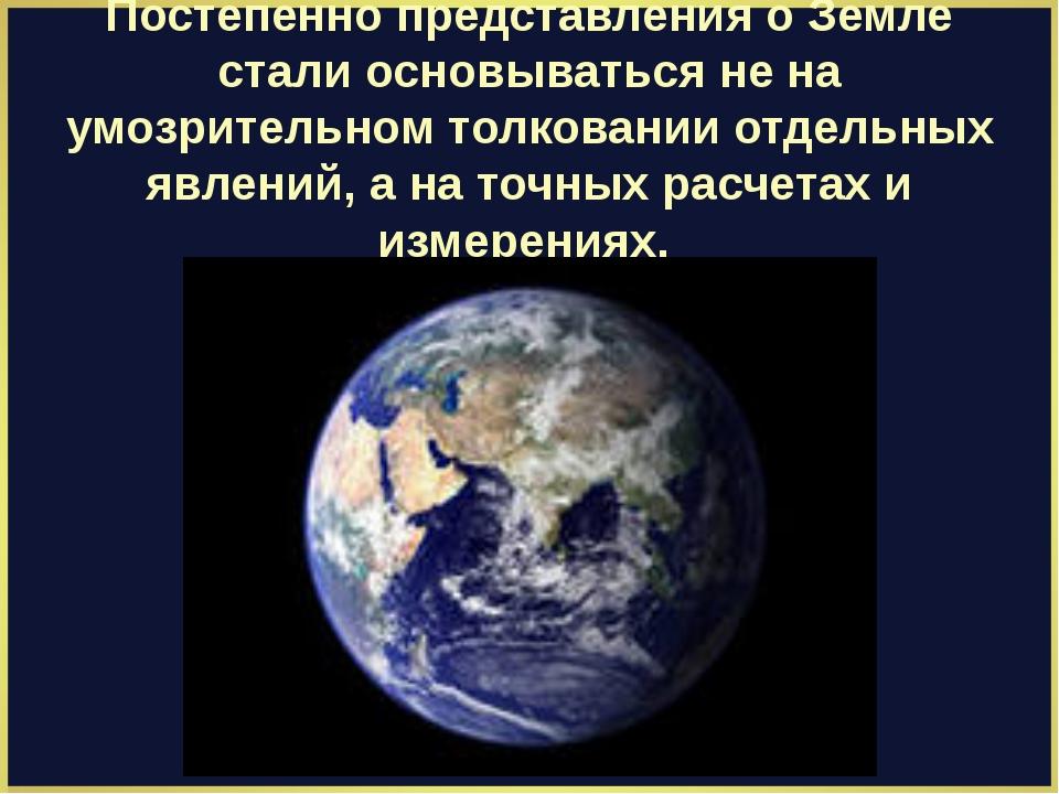Постепенно представления о Земле стали основываться не на умозрительном толко...