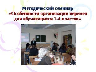 Методический семинар «Особенности организации перемен для обучающихся 1-4 кла