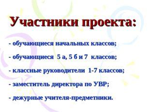 Участники проекта: - обучающиеся начальных классов; - обучающиеся 5 а, 5 б и